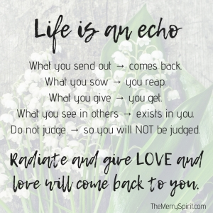 Life is an echo. What you send out, comes back. What you sow, you reap. What you give, you get. What you see in others, exists in you. Remember, life 2