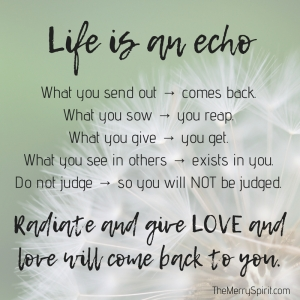 Life is an echo. What you send out, comes back. What you sow, you reap. What you give, you get. What you see in others, exists in you. Remember, life 3