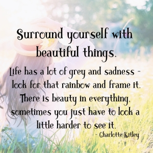 Surround yourself with beautiful things. Life has a lot of grey and sadness — look for that rainbow and frame it. There is beauty in everything, sometimes you just have to look a little harder to see it.